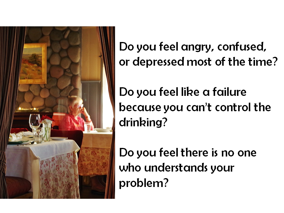 Sitting in a restaurant. Do you feel angry, confused, or depressed most of the time? Do you feel like a failure because you can't control the drinking? Do you feel there is no one who understands your problem?