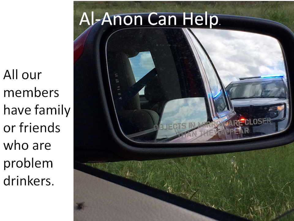 Rear view mirror view of the police. Al-Anon Can Help. All our members have family or friends who are problem drinkers.